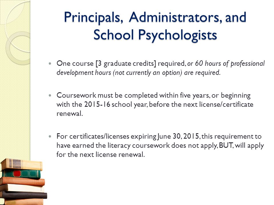 Principals, Administrators, and School Psychologists One course [3 graduate credits] required, or 60 hours of professional development hours (not curr