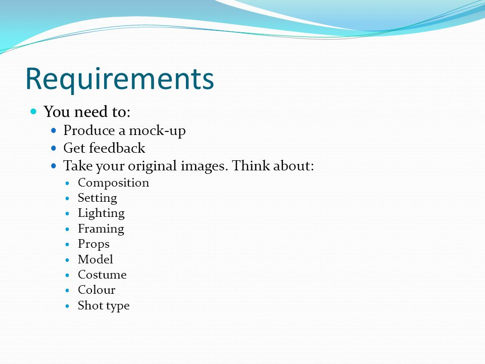 Requirements You need to: Produce a mock-up Get feedback Take your original images.