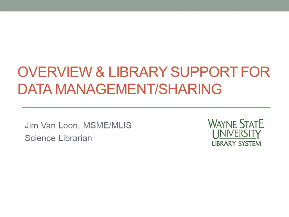 OVERVIEW & LIBRARY SUPPORT FOR DATA MANAGEMENT/SHARING Jim Van Loon, MSME/MLIS Science Librarian