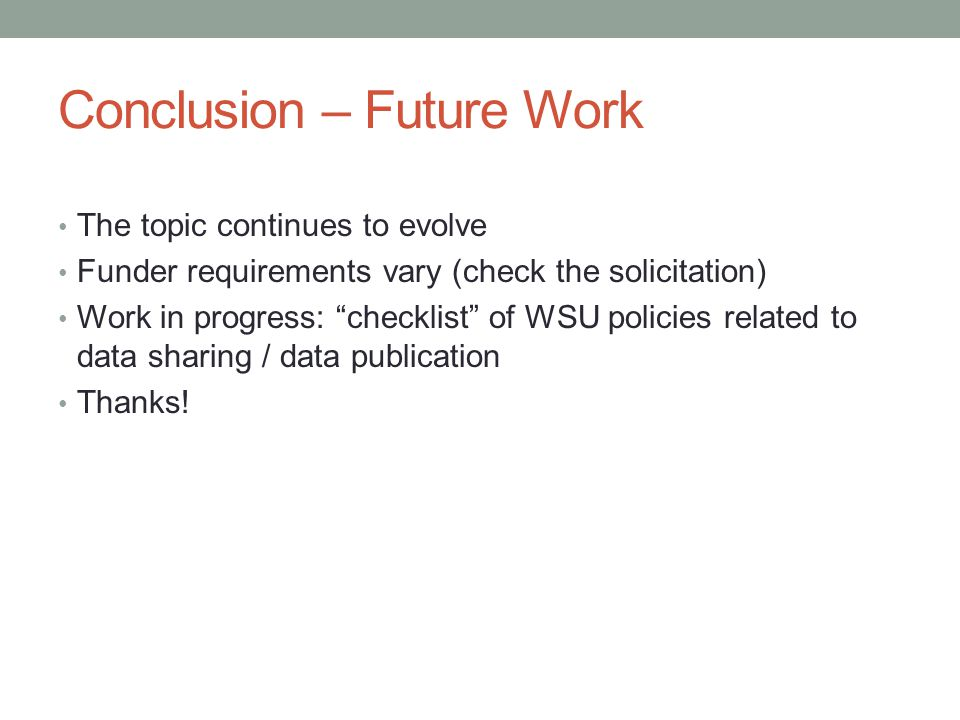 Conclusion – Future Work The topic continues to evolve Funder requirements vary (check the solicitation) Work in progress: checklist of WSU policies related to data sharing / data publication Thanks!