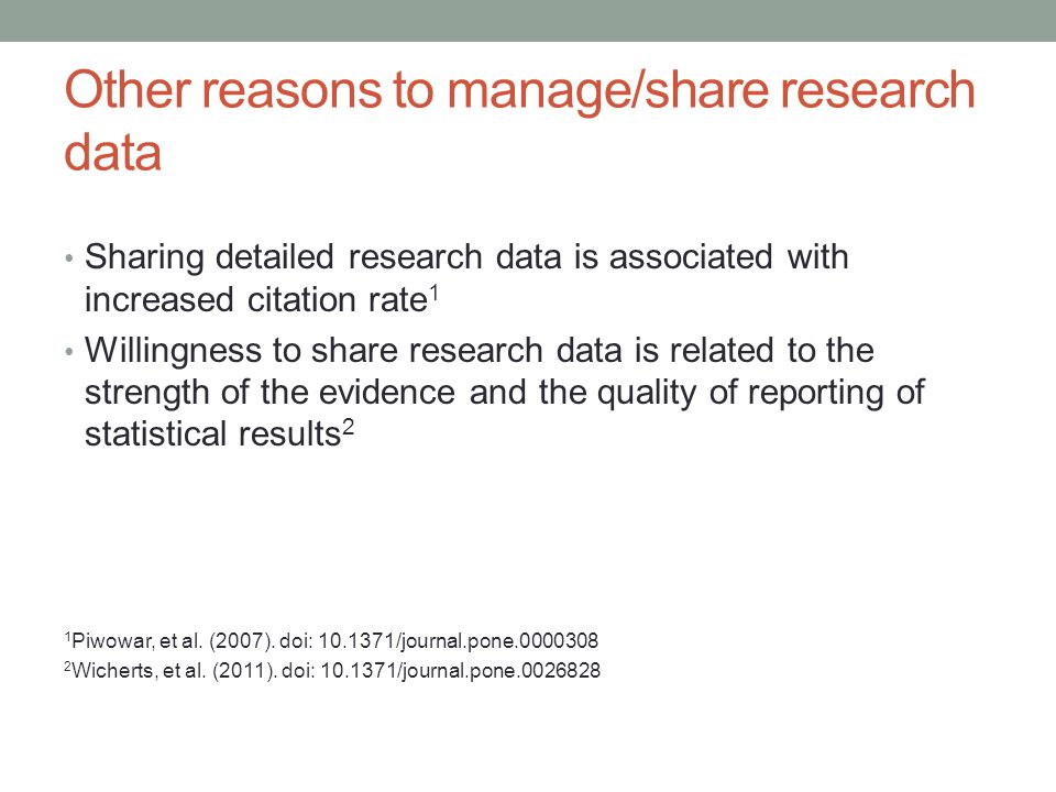 Other reasons to manage/share research data Sharing detailed research data is associated with increased citation rate 1 Willingness to share research data is related to the strength of the evidence and the quality of reporting of statistical results 2 1 Piwowar, et al.