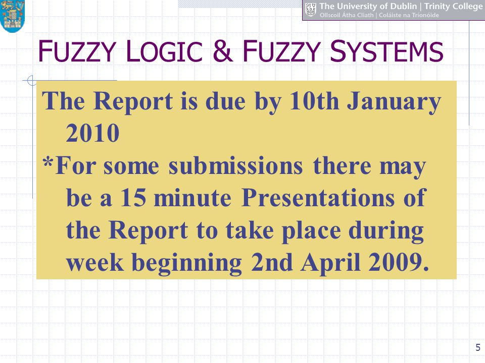 5 F UZZY L OGIC & F UZZY S YSTEMS The Report is due by 10th January 2010 *For some submissions there may be a 15 minute Presentations of the Report to