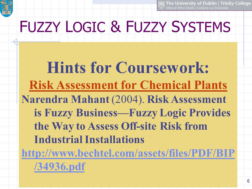 6 F UZZY L OGIC & F UZZY S YSTEMS Hints for Coursework: Risk Assessment for Chemical Plants Narendra Mahant (2004).