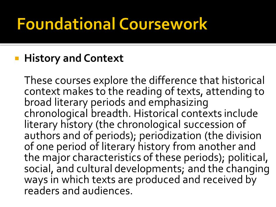  History and Context These courses explore the difference that historical context makes to the reading of texts, attending to broad literary periods and emphasizing chronological breadth.
