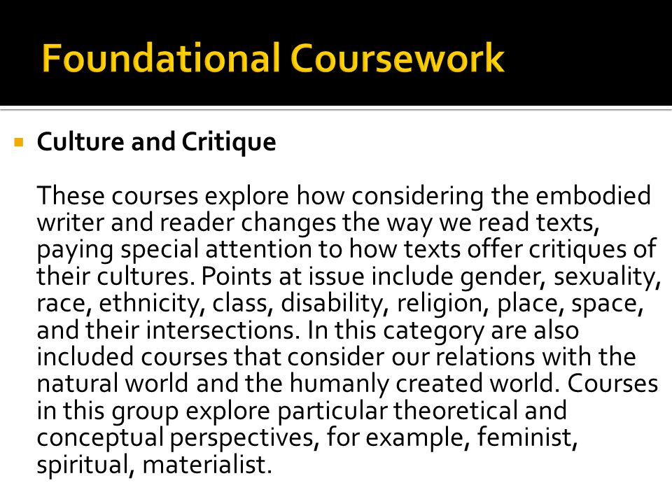  Culture and Critique These courses explore how considering the embodied writer and reader changes the way we read texts, paying special attention to how texts offer critiques of their cultures.