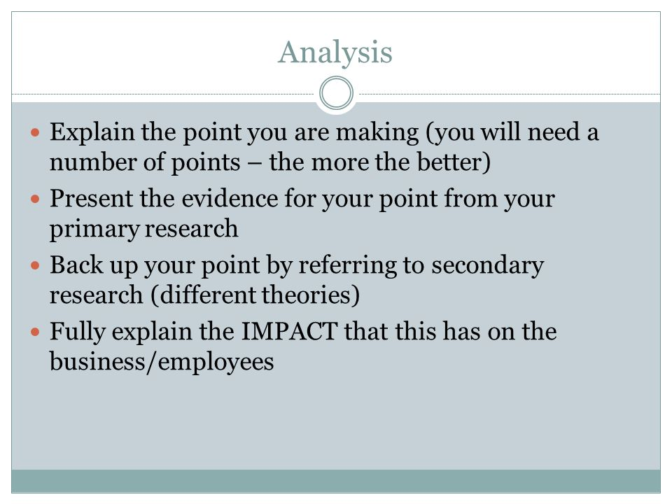 Analysis Explain the point you are making (you will need a number of points – the more the better) Present the evidence for your point from your prima