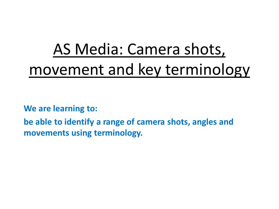 AS Media: Camera shots, movement and key terminology We are learning to: be able to identify a range of camera shots, angles and movements using terminology.