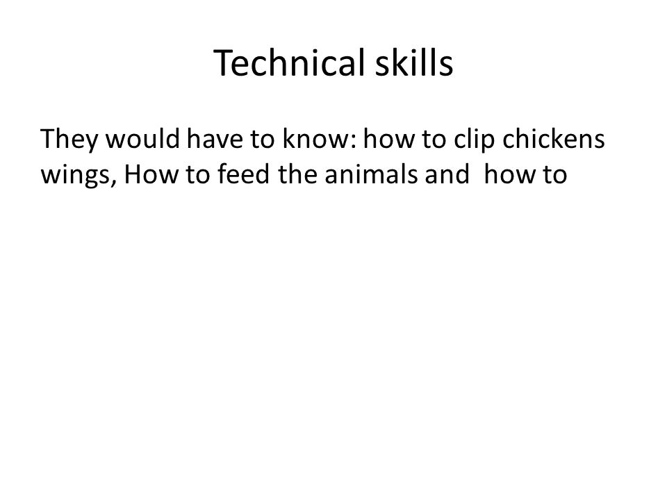 Technical skills They would have to know: how to clip chickens wings, How to feed the animals and how to