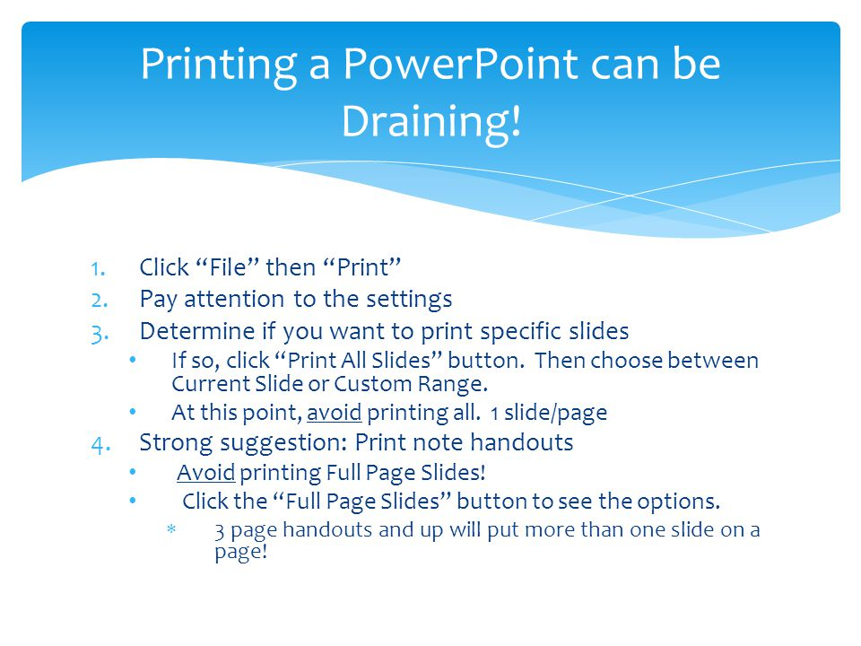 1.Click File then Print 2.Pay attention to the settings 3.Determine if you want to print specific slides If so, click Print All Slides button.