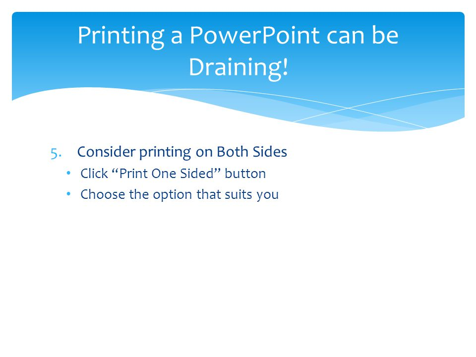 5.Consider printing on Both Sides Click Print One Sided button Choose the option that suits you Printing a PowerPoint can be Draining!