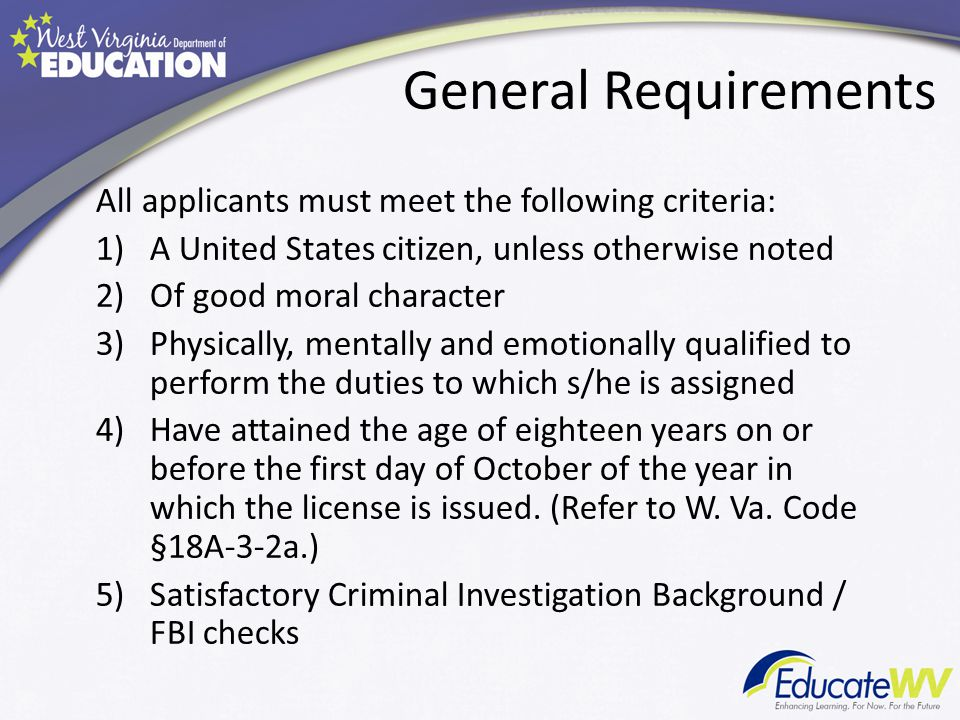 General Requirements All applicants must meet the following criteria: 1)A United States citizen, unless otherwise noted 2)Of good moral character 3)Physically, mentally and emotionally qualified to perform the duties to which s/he is assigned 4)Have attained the age of eighteen years on or before the first day of October of the year in which the license is issued.