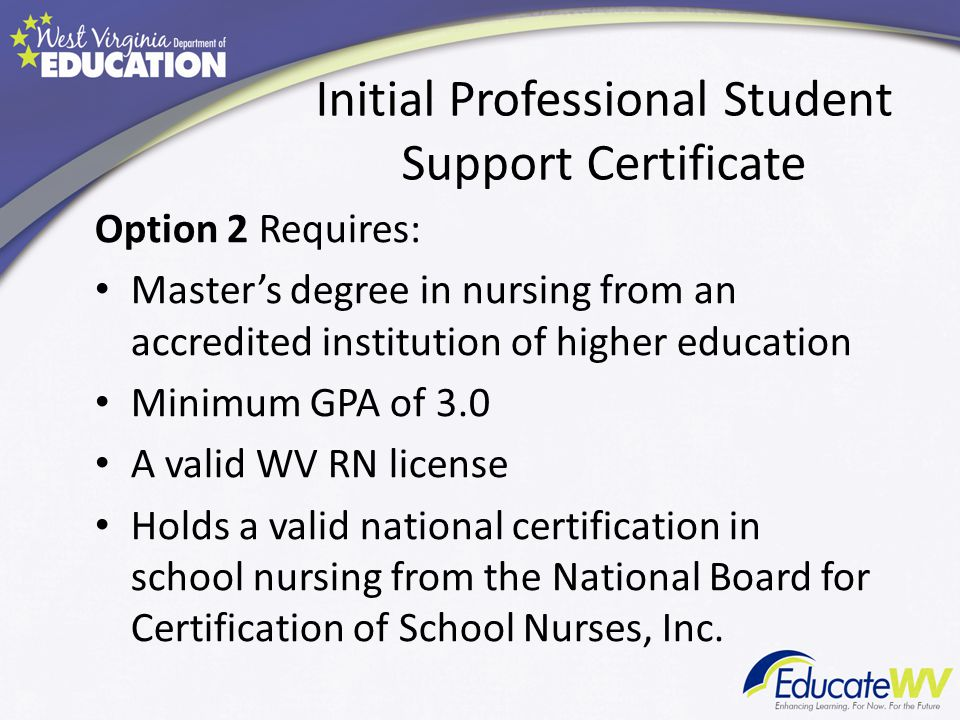 Initial Professional Student Support Certificate Option 2 Requires: Master's degree in nursing from an accredited institution of higher education Minimum GPA of 3.0 A valid WV RN license Holds a valid national certification in school nursing from the National Board for Certification of School Nurses, Inc.