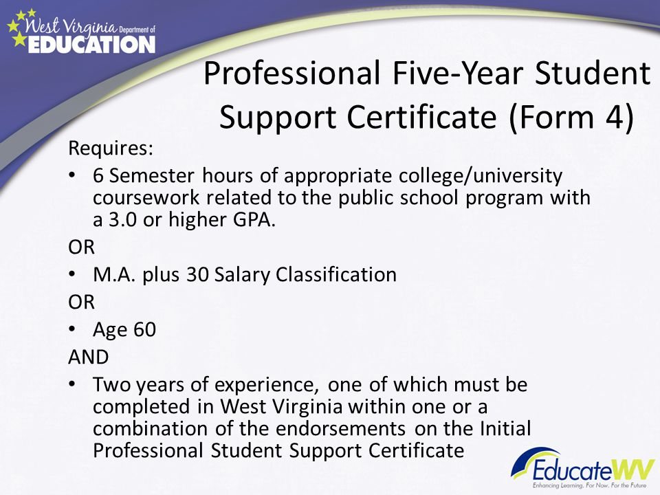 Professional Five-Year Student Support Certificate (Form 4) Requires: 6 Semester hours of appropriate college/university coursework related to the public school program with a 3.0 or higher GPA.