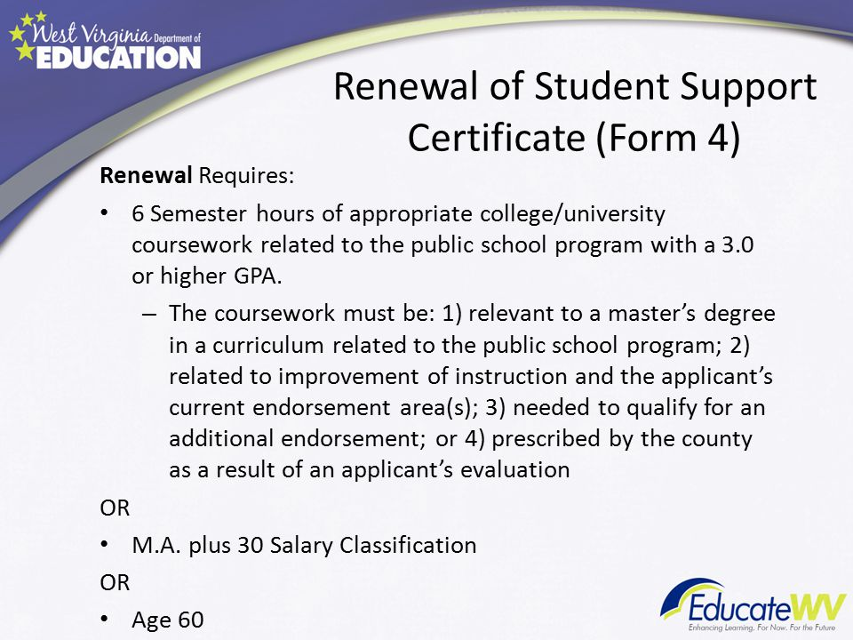 Renewal Requires: 6 Semester hours of appropriate college/university coursework related to the public school program with a 3.0 or higher GPA.