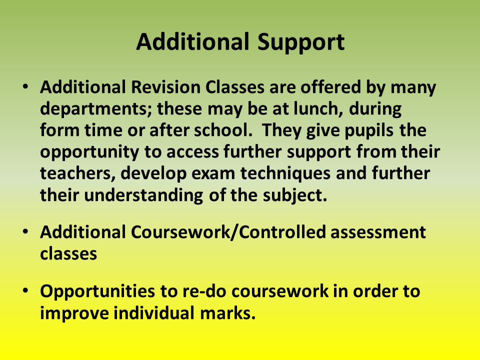 Additional Support Additional Revision Classes are offered by many departments; these may be at lunch, during form time or after school.
