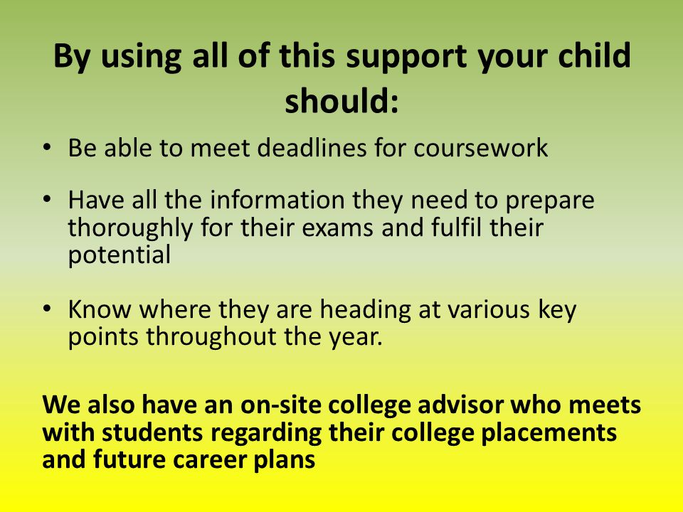 By using all of this support your child should: Be able to meet deadlines for coursework Have all the information they need to prepare thoroughly for their exams and fulfil their potential Know where they are heading at various key points throughout the year.