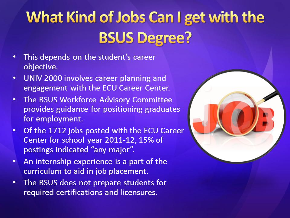 This depends on the student's career objective. UNIV 2000 involves career planning and engagement with the ECU Career Center. The BSUS Workforce Advis