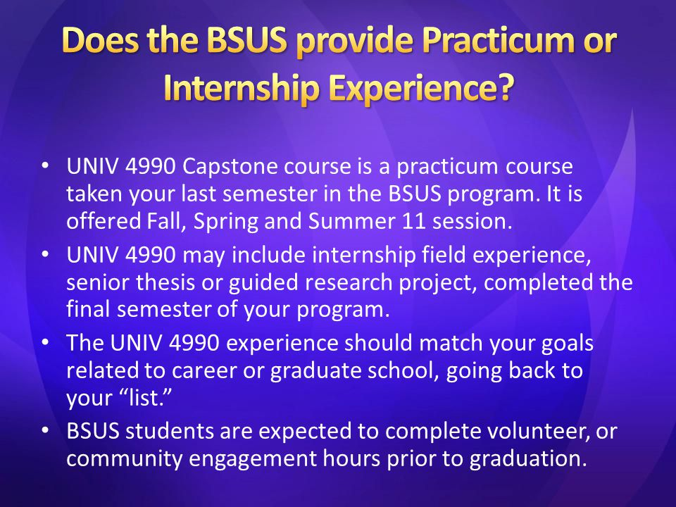 UNIV 4990 Capstone course is a practicum course taken your last semester in the BSUS program. It is offered Fall, Spring and Summer 11 session. UNIV 4