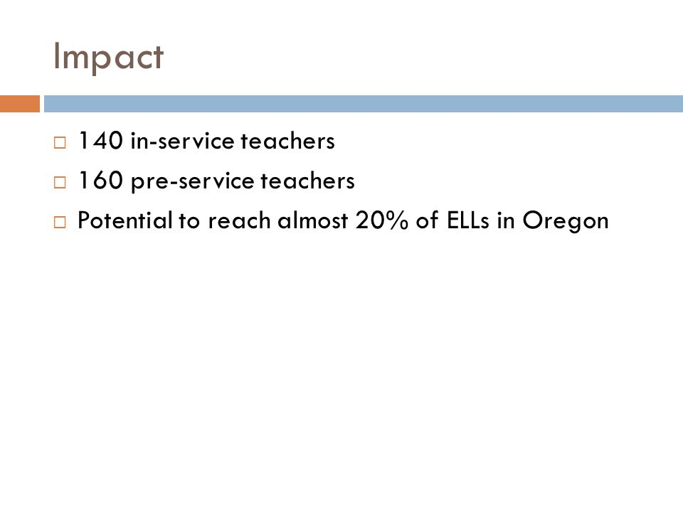 Impact  140 in-service teachers  160 pre-service teachers  Potential to reach almost 20% of ELLs in Oregon