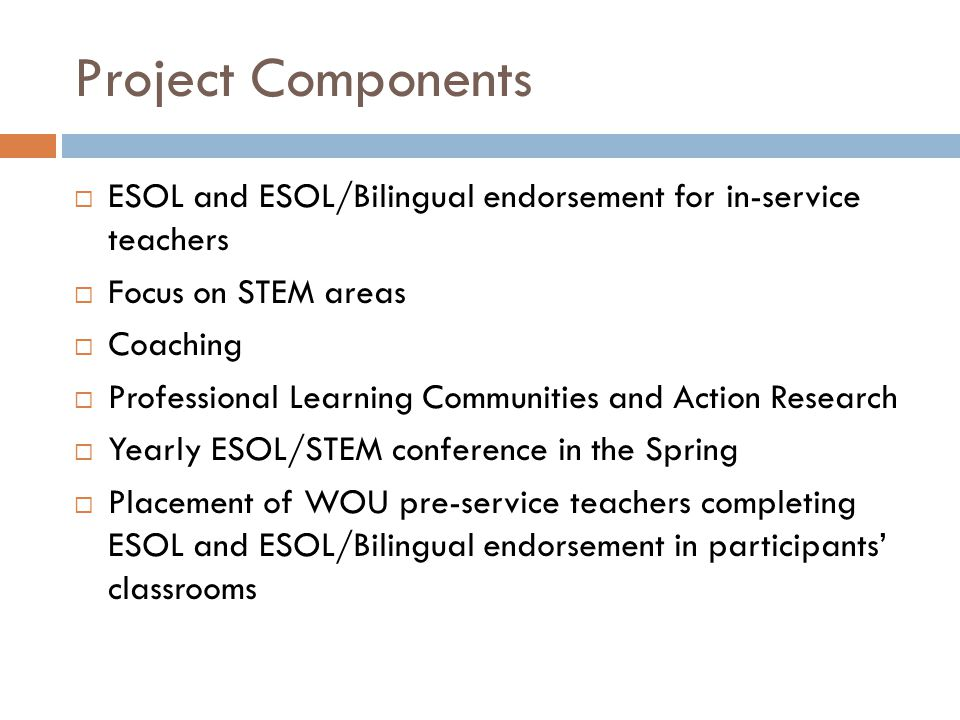 Project Components  ESOL and ESOL/Bilingual endorsement for in-service teachers  Focus on STEM areas  Coaching  Professional Learning Communities and Action Research  Yearly ESOL/STEM conference in the Spring  Placement of WOU pre-service teachers completing ESOL and ESOL/Bilingual endorsement in participants' classrooms