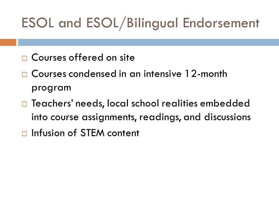 ESOL and ESOL/Bilingual Endorsement  Courses offered on site  Courses condensed in an intensive 12-month program  Teachers' needs, local school realities embedded into course assignments, readings, and discussions  Infusion of STEM content