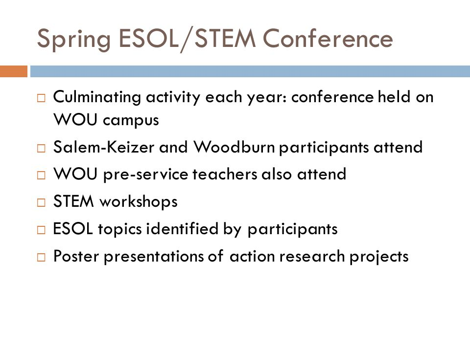 Spring ESOL/STEM Conference  Culminating activity each year: conference held on WOU campus  Salem-Keizer and Woodburn participants attend  WOU pre-service teachers also attend  STEM workshops  ESOL topics identified by participants  Poster presentations of action research projects