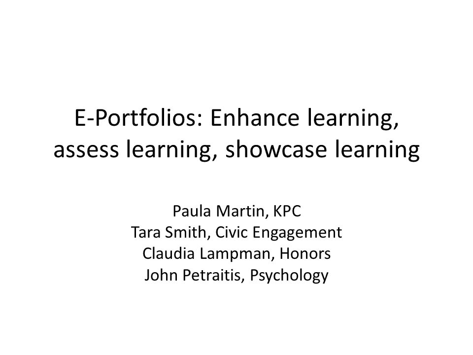 E-Portfolios: Enhance learning, assess learning, showcase learning Paula Martin, KPC Tara Smith, Civic Engagement Claudia Lampman, Honors John Petraitis, Psychology