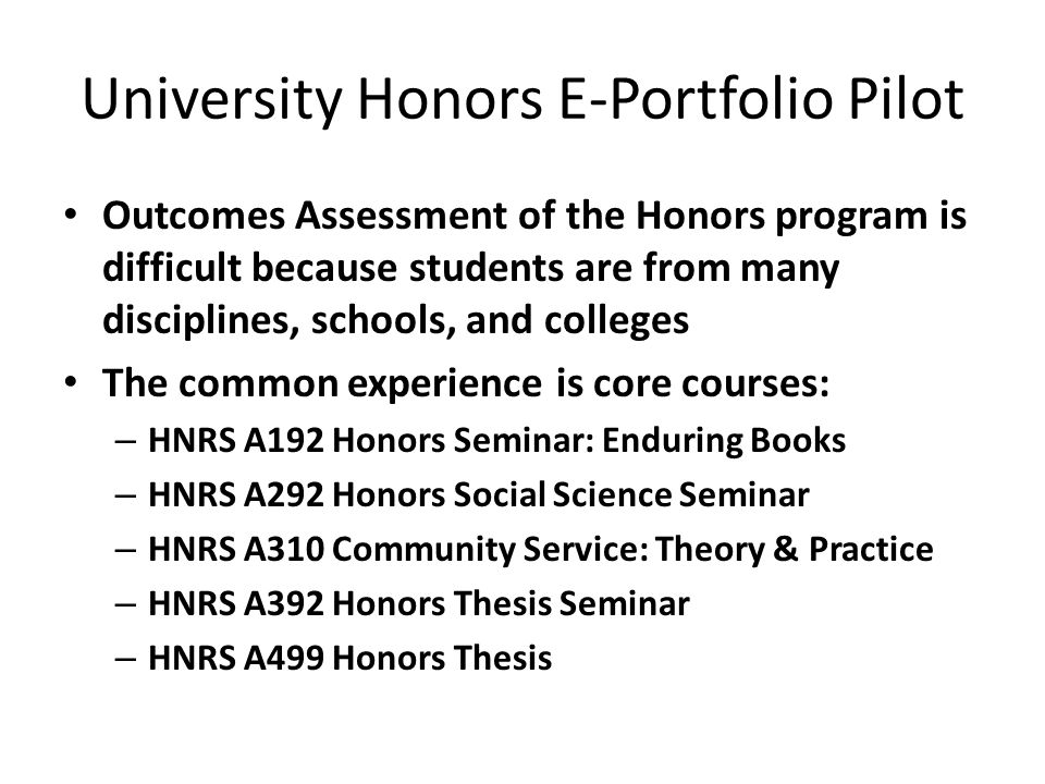 University Honors E-Portfolio Pilot Outcomes Assessment of the Honors program is difficult because students are from many disciplines, schools, and colleges The common experience is core courses: – HNRS A192 Honors Seminar: Enduring Books – HNRS A292 Honors Social Science Seminar – HNRS A310 Community Service: Theory & Practice – HNRS A392 Honors Thesis Seminar – HNRS A499 Honors Thesis