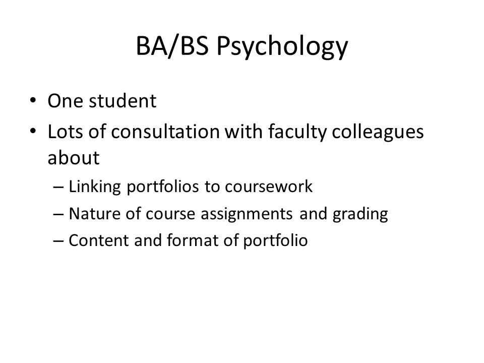 BA/BS Psychology One student Lots of consultation with faculty colleagues about – Linking portfolios to coursework – Nature of course assignments and grading – Content and format of portfolio