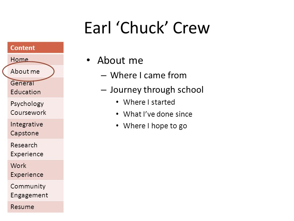 Earl 'Chuck' Crew Content Home About me General Education Psychology Coursework Integrative Capstone Research Experience Work Experience Community Engagement Resume About me – Where I came from – Journey through school Where I started What I've done since Where I hope to go