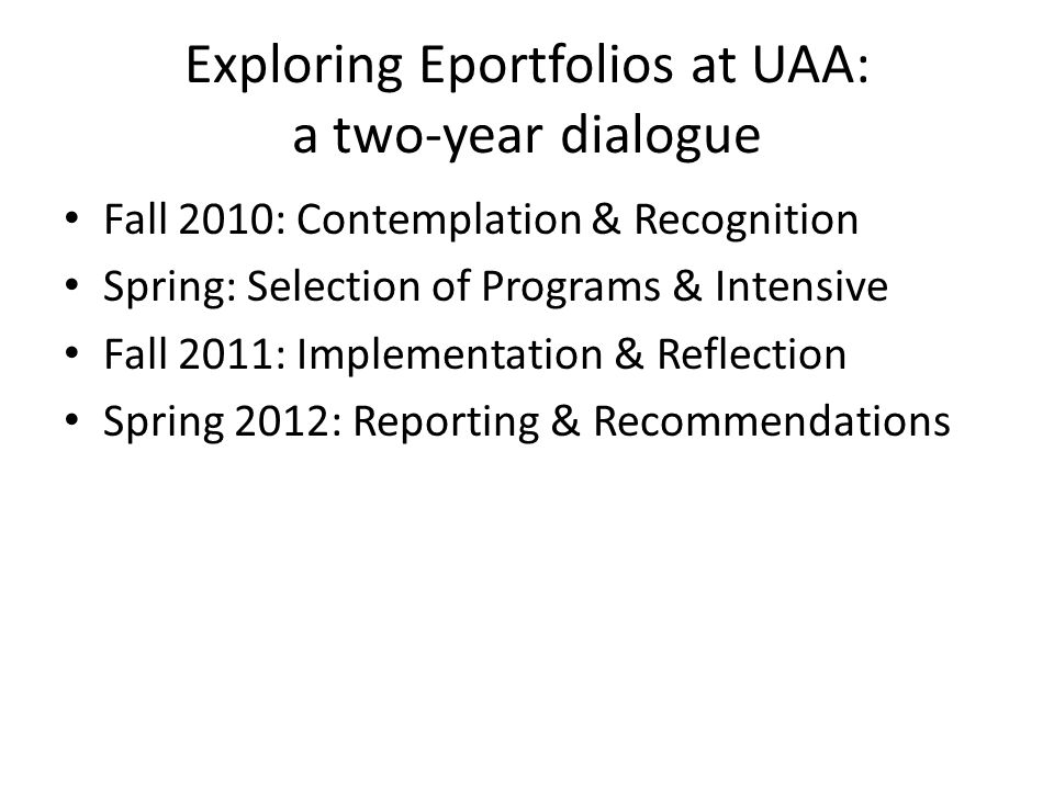 Fall 2010 National speaker (maybe) Establish eportfolio workgroup (local expertise or interest) Identify 2 faculty leads Yr1 pilot programs – UAA Civic Engagement (Tara: 5min) – UAA Honors: (Claudia: 5min) – UAA Psy (John: 5min) RFP for AY12 programs for Intensive