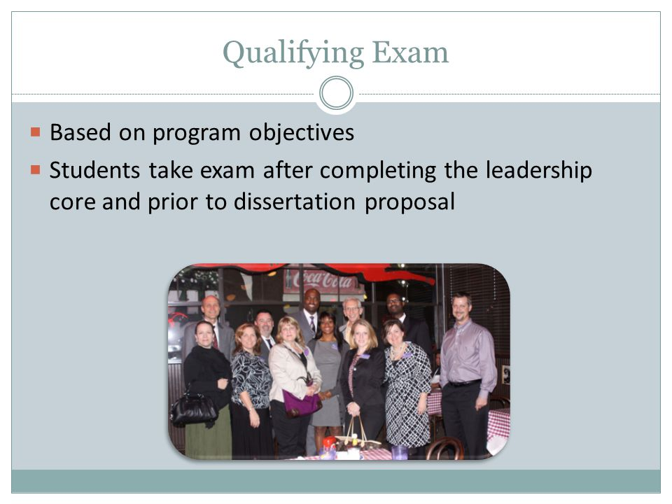 Qualifying Exam  Based on program objectives  Students take exam after completing the leadership core and prior to dissertation proposal