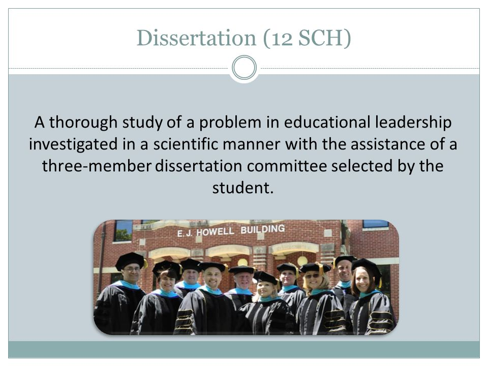 Dissertation (12 SCH) A thorough study of a problem in educational leadership investigated in a scientific manner with the assistance of a three-membe