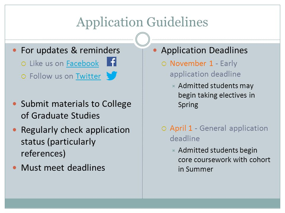 Application Guidelines For updates & reminders  Like us on FacebookFacebook  Follow us on TwitterTwitter Submit materials to College of Graduate Studies Regularly check application status (particularly references) Must meet deadlines Application Deadlines  November 1 - Early application deadline  Admitted students may begin taking electives in Spring  April 1 - General application deadline  Admitted students begin core coursework with cohort in Summer