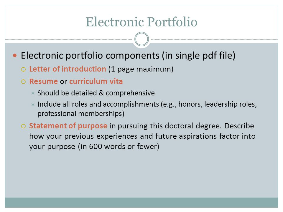 Electronic portfolio components (in single pdf file)  Letter of introduction (1 page maximum)  Resume or curriculum vita  Should be detailed & comprehensive  Include all roles and accomplishments (e.g., honors, leadership roles, professional memberships)  Statement of purpose in pursuing this doctoral degree.