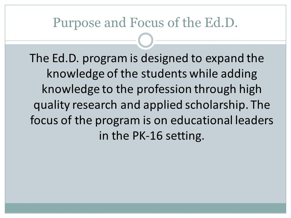 Purpose and Focus of the Ed.D. The Ed.D.