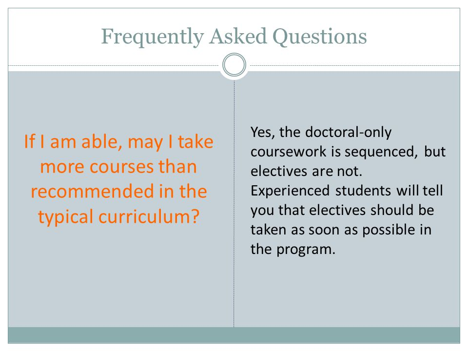 Frequently Asked Questions If I am able, may I take more courses than recommended in the typical curriculum? Yes, the doctoral-only coursework is sequ