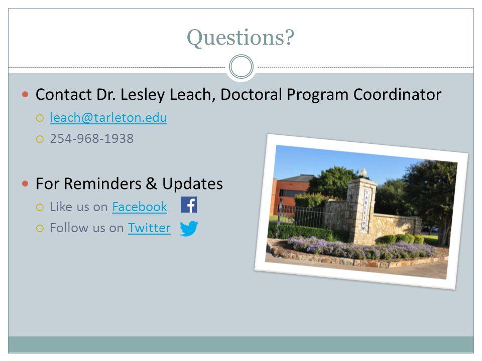 Questions? Contact Dr. Lesley Leach, Doctoral Program Coordinator  leach@tarleton.edu leach@tarleton.edu  254-968-1938 For Reminders & Updates  Lik