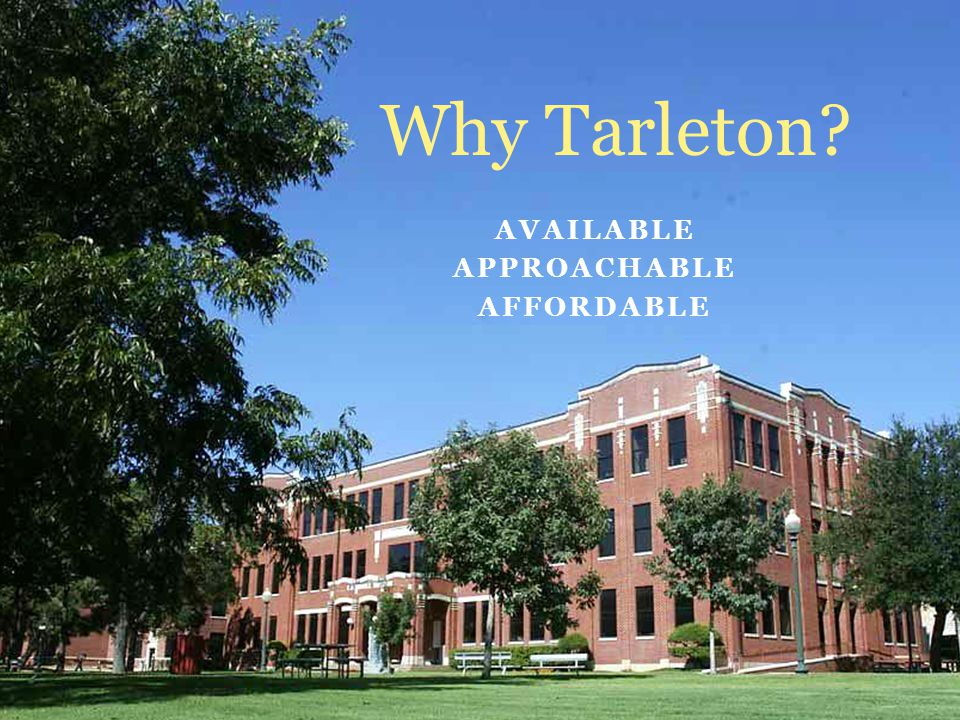AVAILABLE APPROACHABLE AFFORDABLE Why Tarleton?