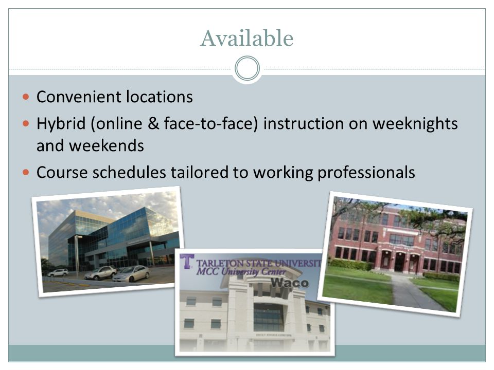 Available Convenient locations Hybrid (online & face-to-face) instruction on weeknights and weekends Course schedules tailored to working professionals