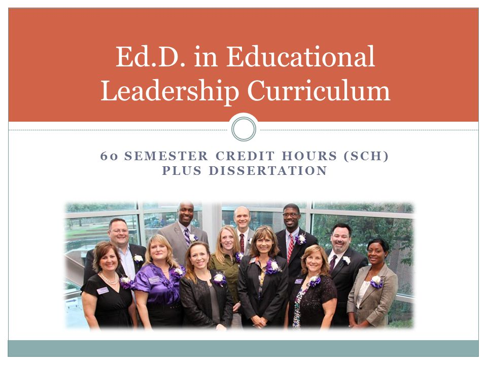 Curriculum Overview  Educational Leadership Core (27 SCH)  Research Tools (12 SCH)  Electives & Specialization (21 SCH)  Qualifying Exam  Dissertation (12 SCH) Doctoral course work may include participation in structured and unstructured activities at off-site locations.