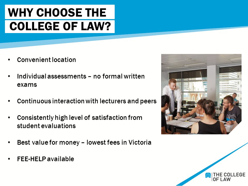 WHY CHOOSE THE Convenient location Individual assessments – no formal written exams Continuous interaction with lecturers and peers Consistently high level of satisfaction from student evaluations Best value for money – lowest fees in Victoria FEE-HELP available COLLEGE OF LAW