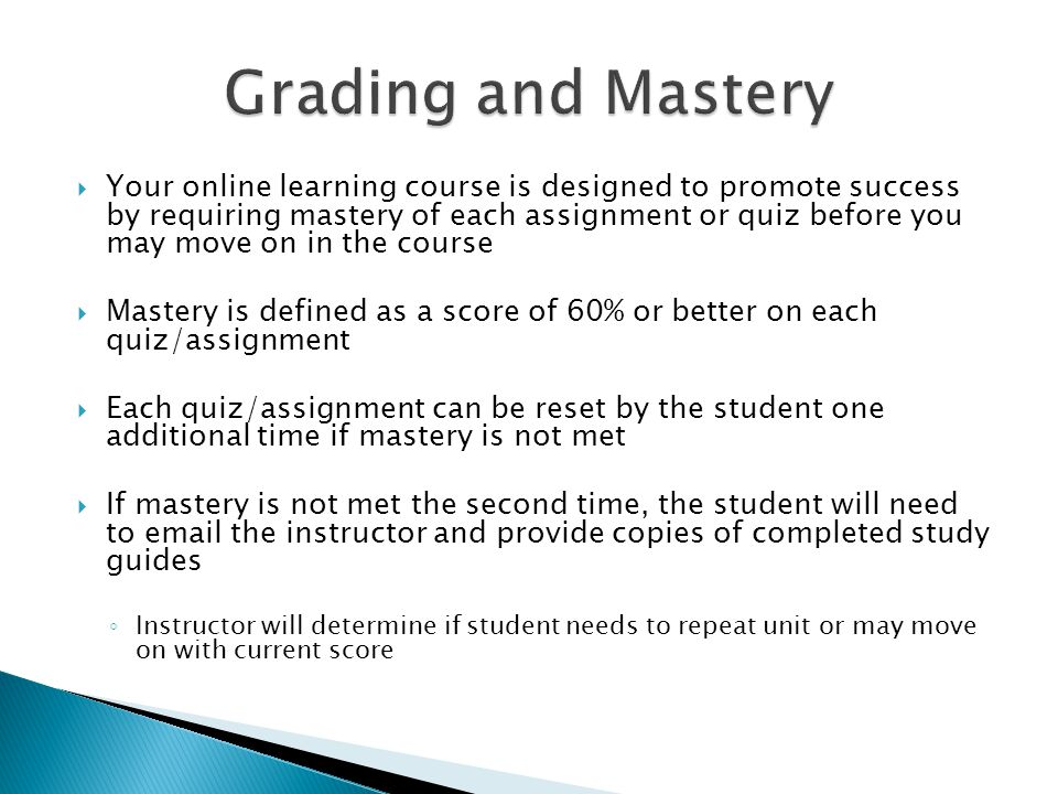  Your online learning course is designed to promote success by requiring mastery of each assignment or quiz before you may move on in the course  Mastery is defined as a score of 60% or better on each quiz/assignment  Each quiz/assignment can be reset by the student one additional time if mastery is not met  If mastery is not met the second time, the student will need to email the instructor and provide copies of completed study guides ◦ Instructor will determine if student needs to repeat unit or may move on with current score