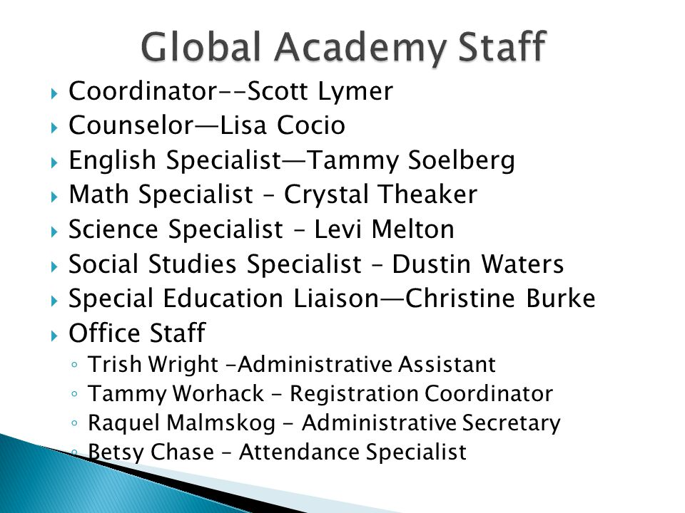  Coordinator--Scott Lymer  Counselor—Lisa Cocio  English Specialist—Tammy Soelberg  Math Specialist – Crystal Theaker  Science Specialist – Levi Melton  Social Studies Specialist – Dustin Waters  Special Education Liaison—Christine Burke  Office Staff ◦ Trish Wright -Administrative Assistant ◦ Tammy Worhack - Registration Coordinator ◦ Raquel Malmskog - Administrative Secretary ◦ Betsy Chase – Attendance Specialist