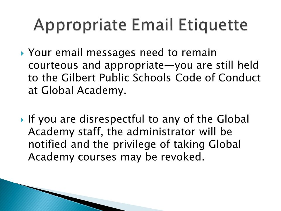  Your email messages need to remain courteous and appropriate—you are still held to the Gilbert Public Schools Code of Conduct at Global Academy.  I