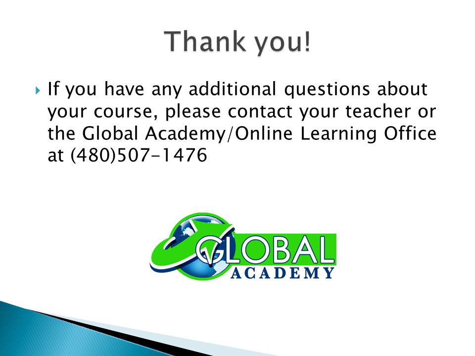  If you have any additional questions about your course, please contact your teacher or the Global Academy/Online Learning Office at (480)507-1476
