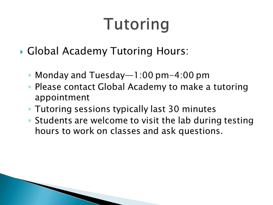  Global Academy Tutoring Hours: ◦ Monday and Tuesday—1:00 pm-4:00 pm ◦ Please contact Global Academy to make a tutoring appointment ◦ Tutoring sessions typically last 30 minutes ◦ Students are welcome to visit the lab during testing hours to work on classes and ask questions.