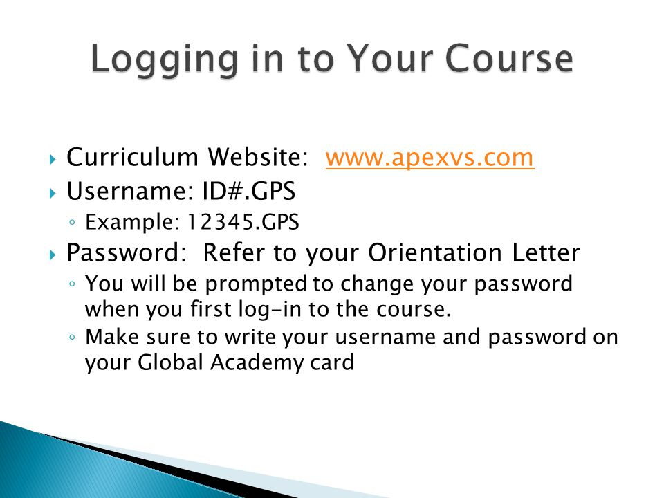  Curriculum Website: www.apexvs.comwww.apexvs.com  Username: ID#.GPS ◦ Example: 12345.GPS  Password: Refer to your Orientation Letter ◦ You will be prompted to change your password when you first log-in to the course.