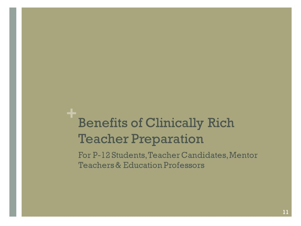 + Benefits of Clinically Rich Teacher Preparation For P-12 Students, Teacher Candidates, Mentor Teachers & Education Professors 11