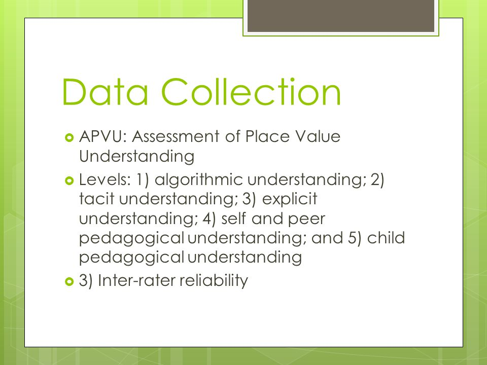 Data Collection  APVU: Assessment of Place Value Understanding  Levels: 1) algorithmic understanding; 2) tacit understanding; 3) explicit understanding; 4) self and peer pedagogical understanding; and 5) child pedagogical understanding  3) Inter-rater reliability
